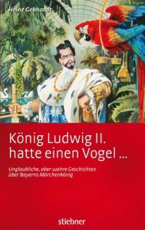 König Ludwig II. hatte einen Vogel ...: Unglaubliche, aber wahre Geschichten über Bayerns Märchenkönig (German Edition) - Heinz Gebhardt