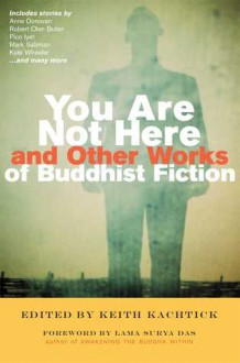 You Are Not Here and Other Works of Buddhist Fiction - Keith Kachtick, Surya Das