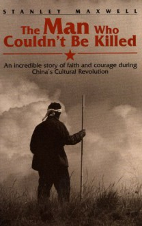 The Man Who Couldn't Be Killed: An Incredible Story of Faith and Courage During China's Cultural Revolution - Stanley Maxwell