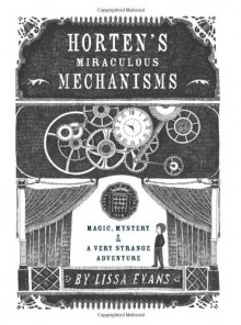 Horten's Miraculous Mechanisms: Magic, Mystery, & a Very Strange Adventure - Lissa Evans
