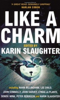 Like A Charm - Mark Billingham, Lee Child, Peter Robinson, Karin Slaughter, Kelley Armstrong, Lynda La Plante, Jane Haddam, Denise Mina, John Harvey, John Connolly, Emma Donoghue, Laura Lippman, Fidelis Morgan, Peter Moore Smith, Jerrilyn Farmer