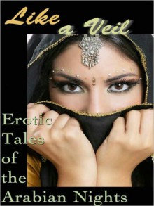 Like a Veil: Erotic Tales of the Arabian Nights - Cecilia Tan, Michelle Labbé, Sunny Moraine, Anya Levin, Angela Goldsberry, Sophia Deri-Bowen