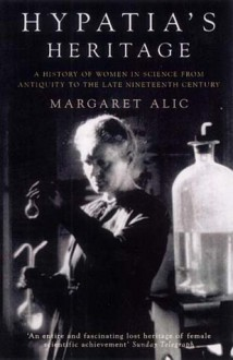 Hypatia's Heritage: A History of Women in Science from Antiquity to the Late Nineteenth Century - Margaret Alic