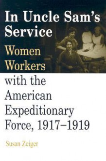 In Uncle Sam's Service: Women Workers with the American Expeditionary Force, 1917-1919 - Susan Zeiger
