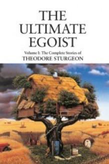 The Ultimate Egoist: Volume I: The Complete Stories of Theodore Sturgeon - Arthur C. Clarke, Paul Williams, Theodore Sturgeon, Ray Bradbury