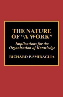 The Nature of 'a Work': Implications for the Organization of Knowledge - Richard P. Smiraglia