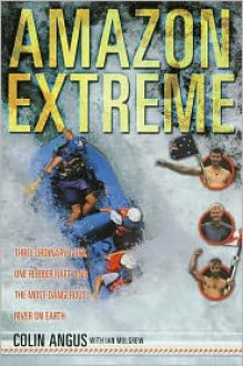 Amazon Extreme: Three Ordinary Guys, One Rubber Raft and the Most Dangerous River on Earth - Colin Angus, Ian Mulgrew