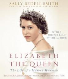 Elizabeth the Queen: The Life of a Modern Monarch (Audio) - Sally Bedell Smith, Rosalyn Landor