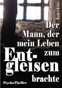 Der Mann, der mein Leben zum Entgleisen brachte (German Edition) - Manfred Köhler