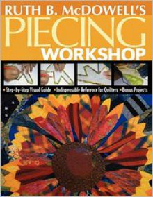 Ruth B. McDowell's Piecing Workshop: Step-by-Step Visual Guide Indispensable Reference for Quilters Bonus Projects - Ruth B. McDowell