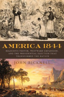 America 1844: Religious Fervor, Westward Expansion, and the Presidential Election That Transformed the Nation - John Bicknell