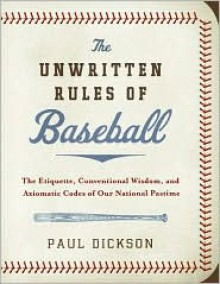 The Unwritten Rules of Baseball: The Etiquette, Conventional Wisdom, and Axiomatic Codes of Our National Pastime - Paul Dickson