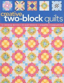 Creative Two Block Quilts: Original Blocks; 20 Quilt Designs; Unlimited Combinations - Trice Boerens
