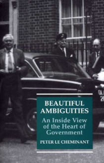 Beautiful Ambiguities: An Inside View of the Heart of Government - Peter Le Cheminant