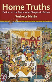 Home Truths: Fictions Of The South Asian Diaspora In Britain - Susheila Nasta
