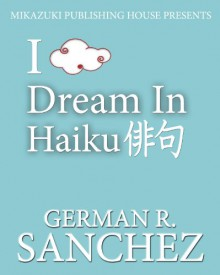 I Dream in Haiku; A Poetry Book for Dreamers - German Sanchez
