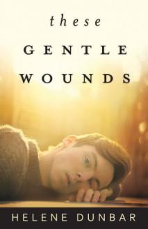 These Gentle Wounds - Helene Dunbar