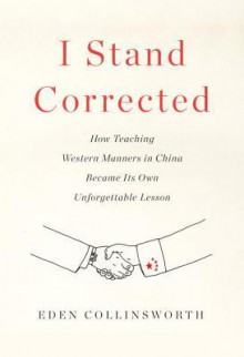 I Stand Corrected: How Teaching Western Manners in China Became its Own Unforgettable Lesson - Eden Collinsworth