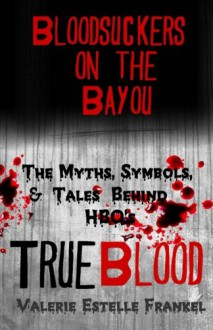 Bloodsuckers on the Bayou: The Myths, Symbols, and Tales Behind HBO's True Blood - Valerie Estelle Frankel