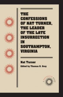 The Confessions of Nat Turner, the Leader of the Late Insurrection in Southampton, Virginia - Nat Turner, Thomas R. Gray