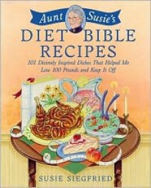 Aunt Susie's Diet Bible Recipes: 101 Divinely Inspired Dishes That Helped Me Lose 100 Pounds and Keep It Off! - Susie Siegfried