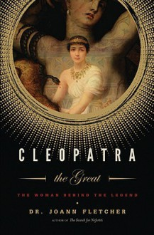 Cleopatra the Great: The Woman Behind the Legend - Joann Fletcher