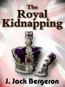 The Royal Kidnapping - J. Jack Bergeron