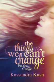 The Things We Can't Change Part One: The Prologue - Kassandra Kush