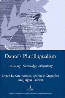 Dante's Plurilingualism: Authority, Knowledge, Subjectivity - Sara Fortuna, Manuele Gragnolati, Jürgen Trabant