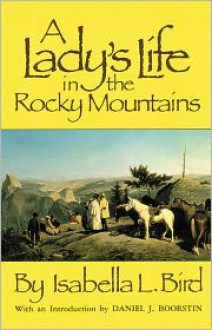 A Lady's Life in the Rocky Mountains - Isabella L. Bird, Daniel J. Boorstin