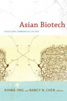 Asian Biotech: Ethics and Communities of Fate - Aihwa Ong, Nancy Chen, Nancy N. Chen