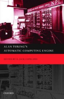 Alan Turing's Automatic Computing Engine : The Master Codebreaker's Struggle to build the Modern Computer - B. Jack Copeland