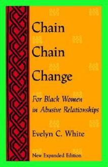 Chain Chain Change: For Black Women in Abusive Relationships - Evelyn C. White