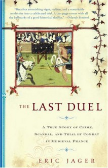 The Last Duel: A True Story of Crime, Scandal, and Trial by Combat in Medieval France - Eric Jager