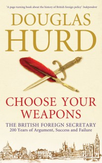 Choose Your Weapons: The British Foreign Secretary: 200 Years of Argument, Success and Failure - Douglas Hurd
