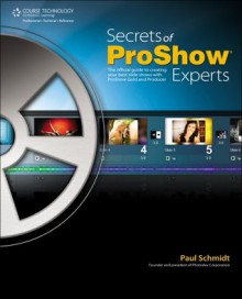 Secrets of Proshow Experts: The Official Guide to Creating Your Best Slide Shows with ProShow Gold and Producer, 1st Ed. - Paul Schmidt