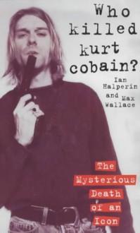 Who Killed Kurt Cobain? - Ian Halperin, Max Wallace