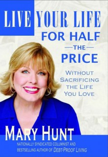 Live Your Life for Half the Price: Without Sacrificing the Life You Love (Debt-Proof Living) - Mary Hunt