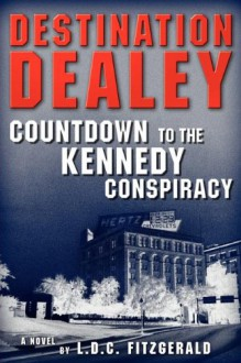 Destination Dealey: Countdown to the Kennedy Conspiracy - L.D.C. Fitzgerald