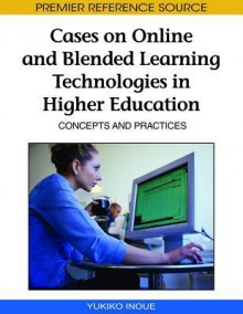 Cases On Online And Blended Learning Technologies In Higher Education: Concepts And Practices - Yukiko Inoue