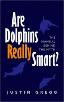 Are Dolphins Really Smart?: The Mammal Behind the Myth - Justin Gregg