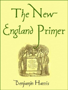 The New England Primer [1843]: or, An easy and pleasant guide to the art of reading: Adorned with cuts; to which is added The Catechism. - Benjamin Harris