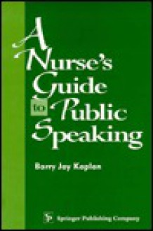 A Nurse's Guide to Public Speaking - Barry Jay Kaplan