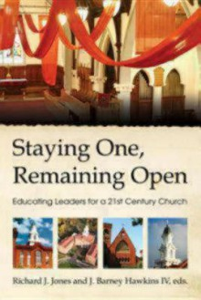 Staying One, Remaining Open: Educating Leaders for a 21st Century Church - J. Barney Hawkins IV