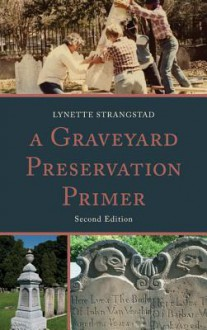 A Graveyard Preservation Primer (American Association for State and Local History) - Lynette Strangstad