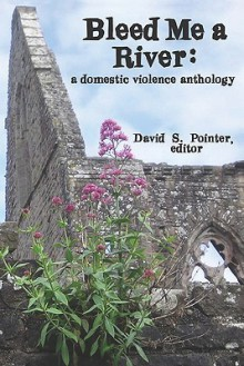 Bleed Me a River: A Domestic Violence Anthology - David S. Pointer
