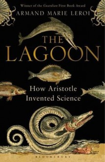 The Lagoon: How Aristotle Invented Science - Armand Marie Leroi