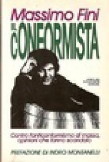 Il conformista: contro l'anticonformismo di massa opinioni che fanno scandalo - Massimo Fini