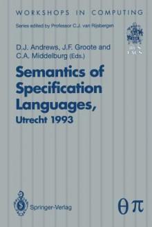 Semantics of Specification Languages (Sosl): Proceedings of the International Workshop on Semantics of Specification Languages, Utrecht, the Netherlands, 25 27 October 1993 - Derek Andrews