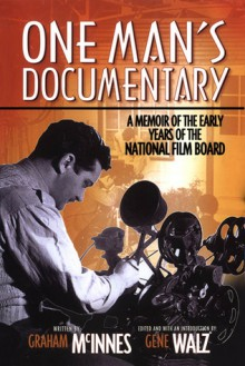 One Man's Documentary: A Memoir of the Early Years of the National Film Board - Graham McInnes, Gene Walz